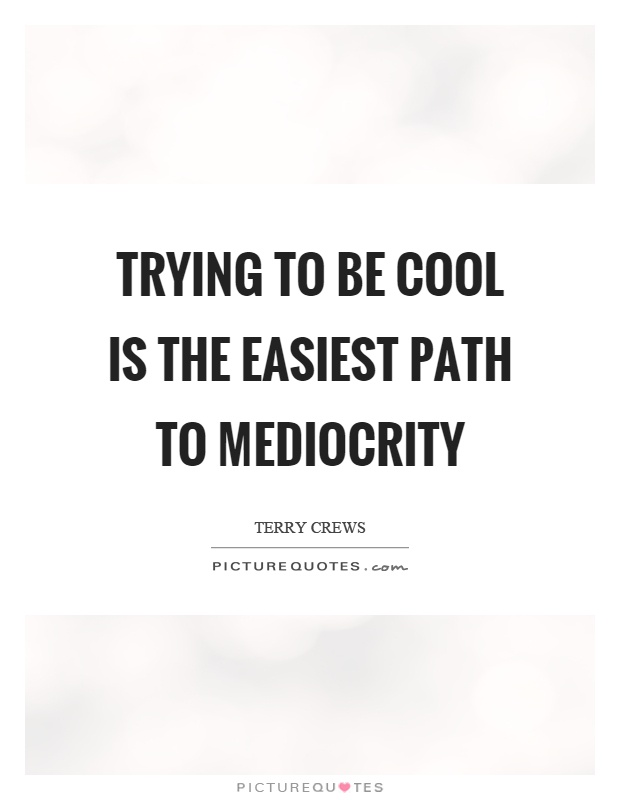 Trying to be cool is the easiest path to mediocrity Picture Quote #1