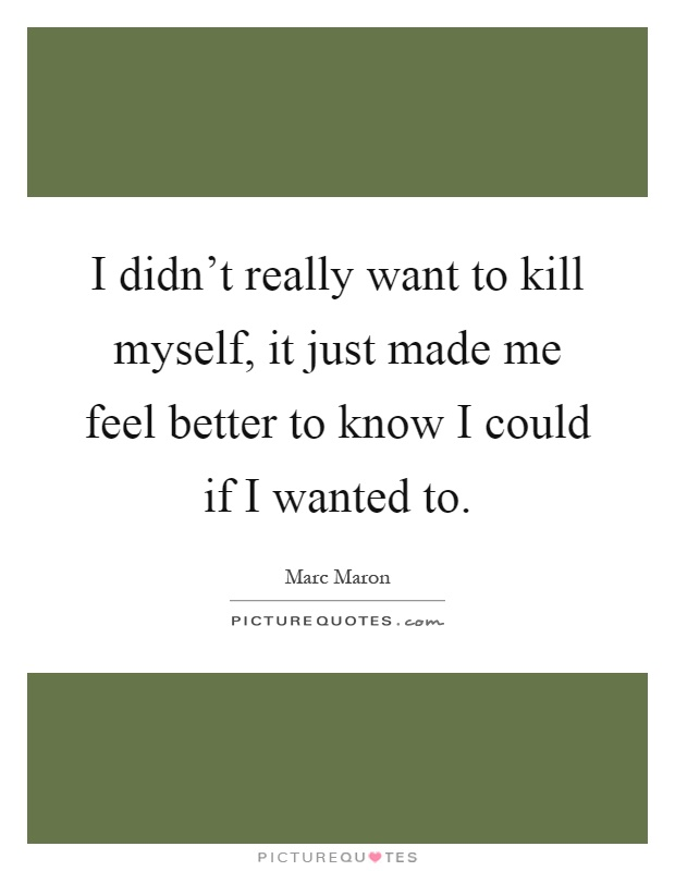 I didn't really want to kill myself, it just made me feel better to know I could if I wanted to Picture Quote #1