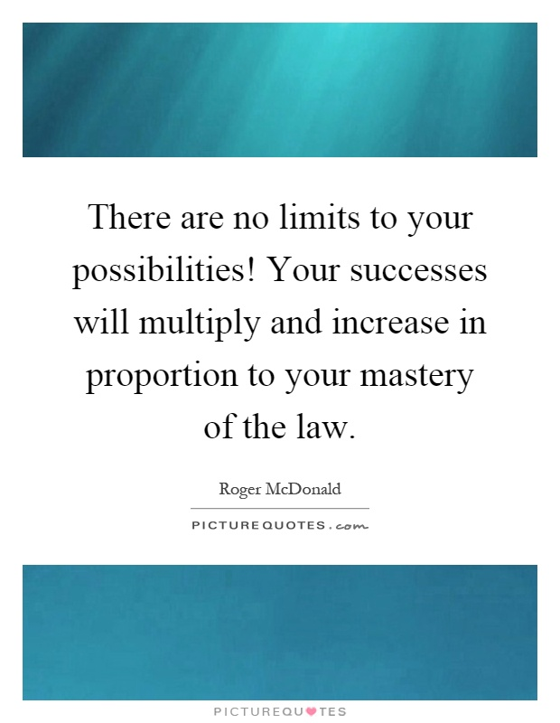 There are no limits to your possibilities! Your successes will multiply and increase in proportion to your mastery of the law Picture Quote #1