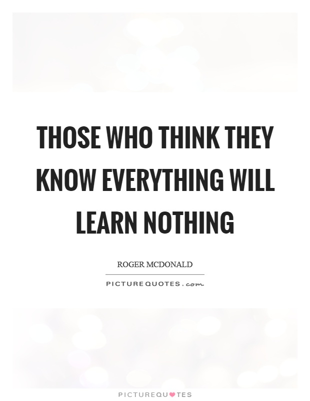 Those who think they know everything will learn nothing Picture Quote #1