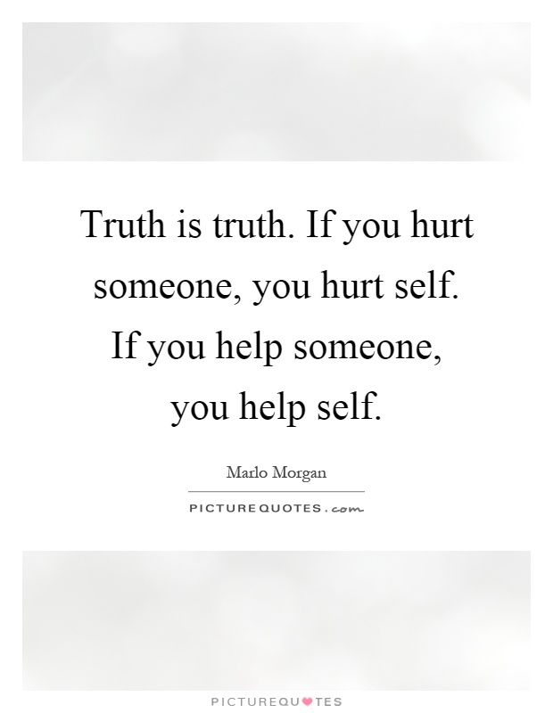 Truth is truth. If you hurt someone, you hurt self. If you ...