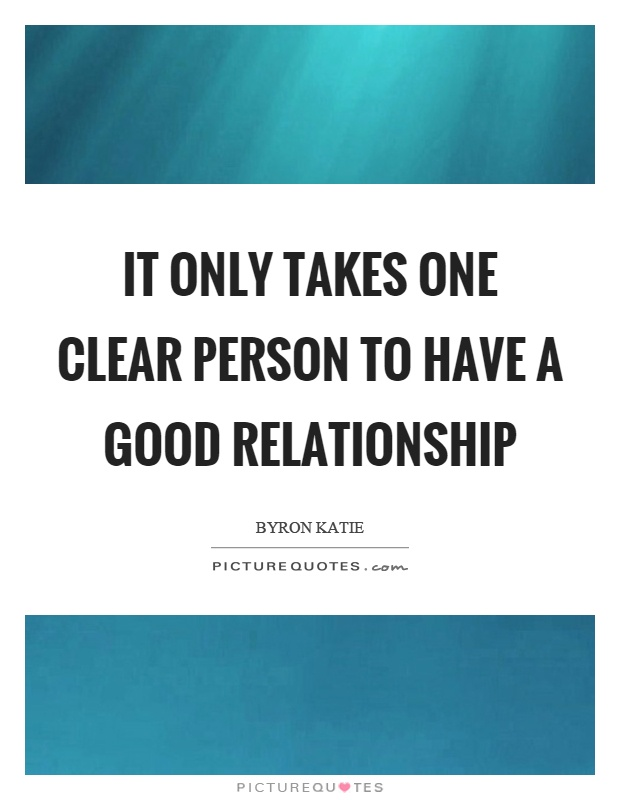 It only takes one clear person to have a good relationship Picture Quote #1