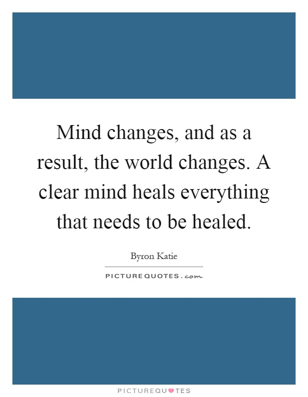 Mind changes, and as a result, the world changes. A clear mind heals everything that needs to be healed Picture Quote #1