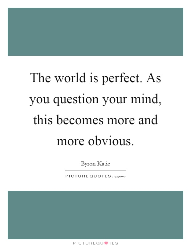The world is perfect. As you question your mind, this becomes more and more obvious Picture Quote #1