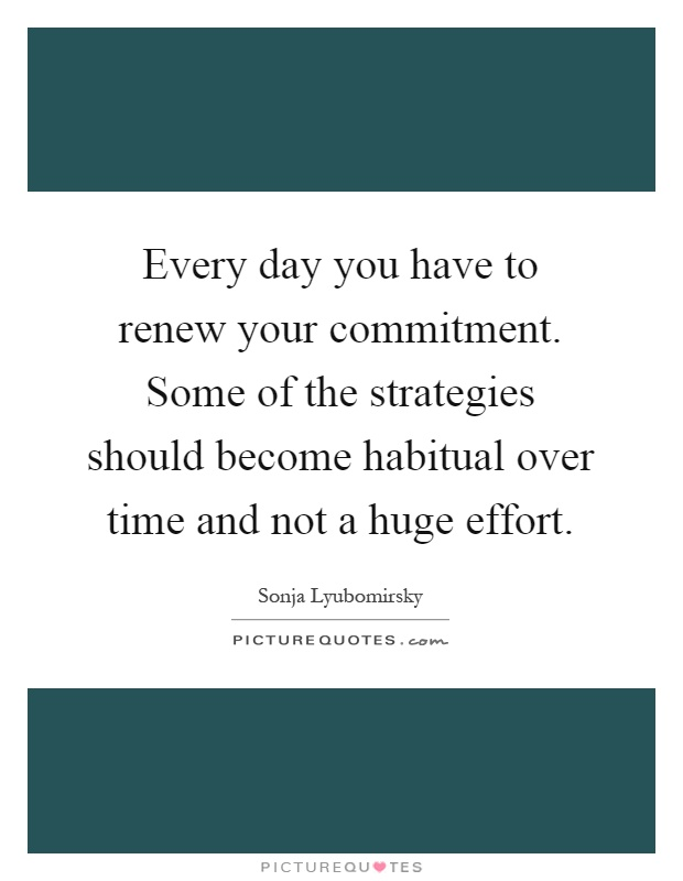 Every day you have to renew your commitment. Some of the strategies should become habitual over time and not a huge effort Picture Quote #1