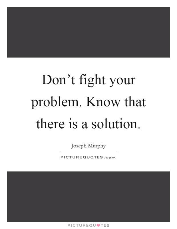 Don't fight your problem. Know that there is a solution Picture Quote #1