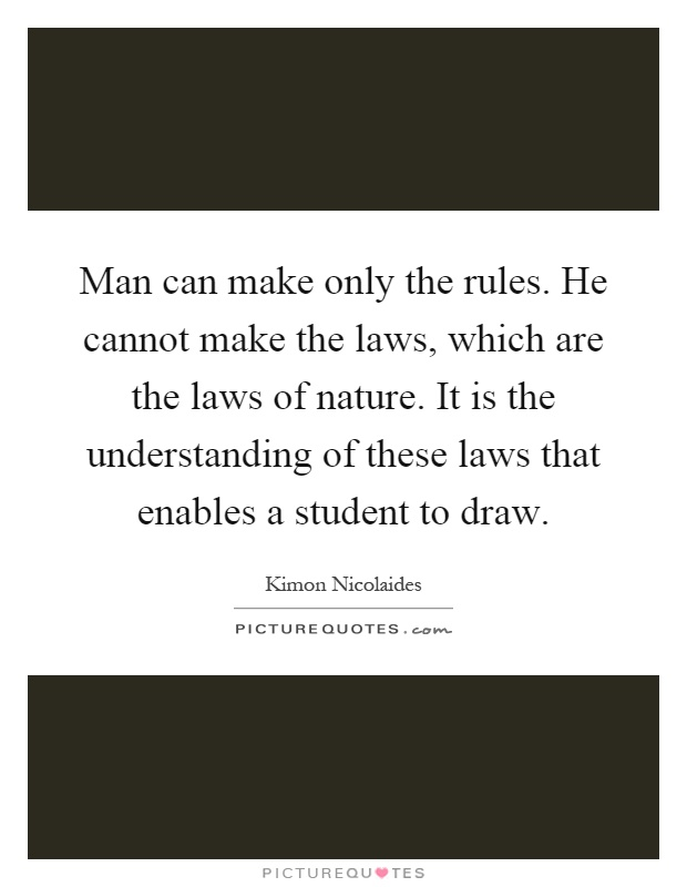 Man can make only the rules. He cannot make the laws, which are the laws of nature. It is the understanding of these laws that enables a student to draw Picture Quote #1