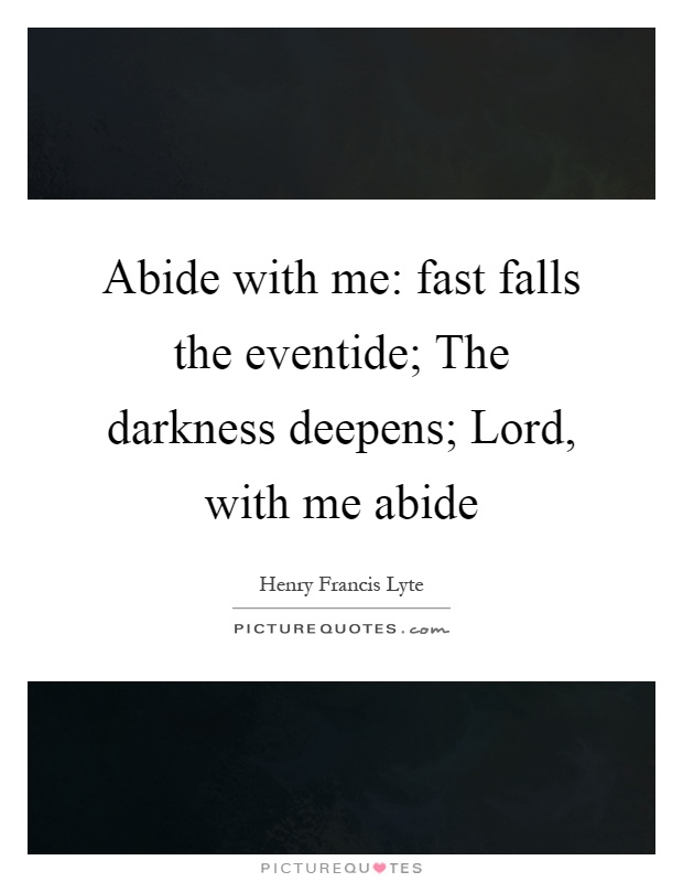Abide with me: fast falls the eventide; The darkness deepens; Lord, with me abide Picture Quote #1
