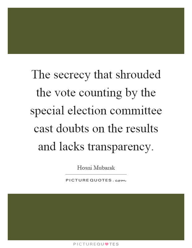 The secrecy that shrouded the vote counting by the special election committee cast doubts on the results and lacks transparency Picture Quote #1