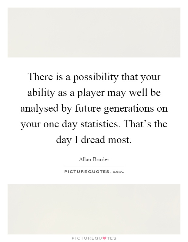 There is a possibility that your ability as a player may well be analysed by future generations on your one day statistics. That's the day I dread most Picture Quote #1