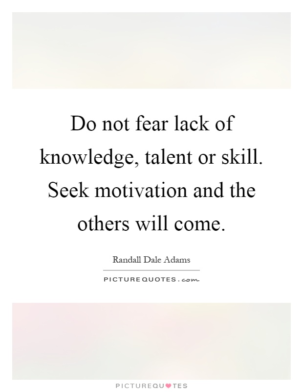 Do not fear lack of knowledge, talent or skill. Seek motivation and the others will come Picture Quote #1