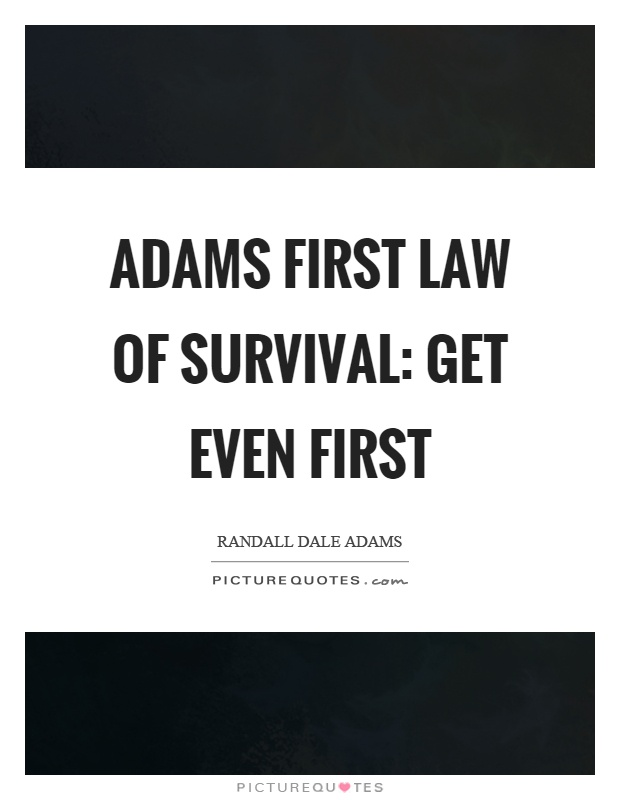 Adams first law of survival: Get even first Picture Quote #1
