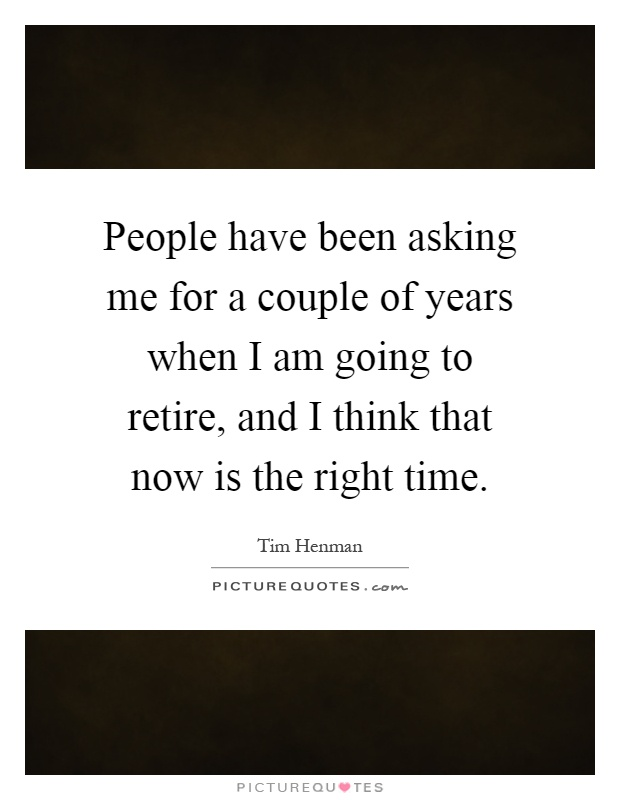 People have been asking me for a couple of years when I am going to retire, and I think that now is the right time Picture Quote #1