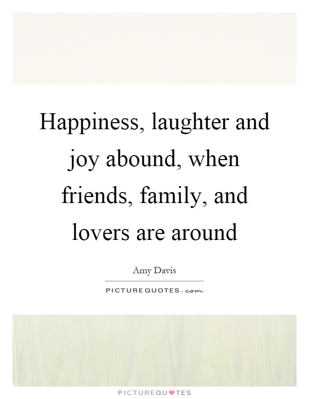 Happiness, laughter and joy abound, when friends, family, and lovers are around Picture Quote #1