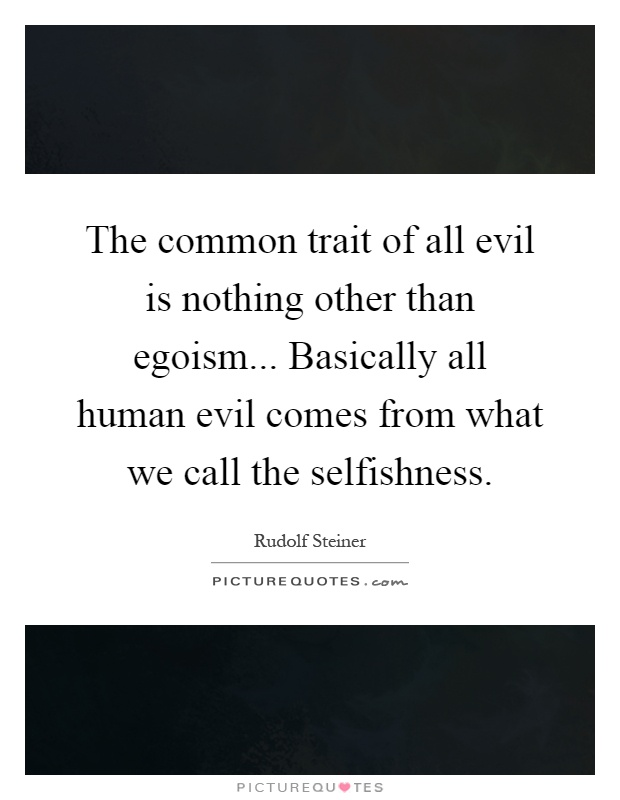 The common trait of all evil is nothing other than egoism... Basically all human evil comes from what we call the selfishness Picture Quote #1
