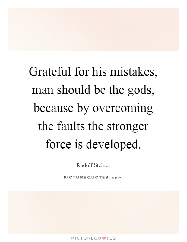 Grateful for his mistakes, man should be the gods, because by overcoming the faults the stronger force is developed Picture Quote #1
