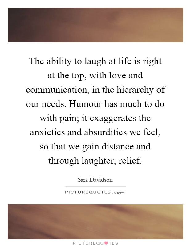 The ability to laugh at life is right at the top, with love and communication, in the hierarchy of our needs. Humour has much to do with pain; it exaggerates the anxieties and absurdities we feel, so that we gain distance and through laughter, relief Picture Quote #1