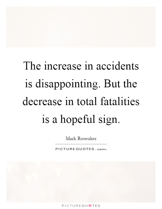The increase in accidents is disappointing. But the decrease in total fatalities is a hopeful sign Picture Quote #1