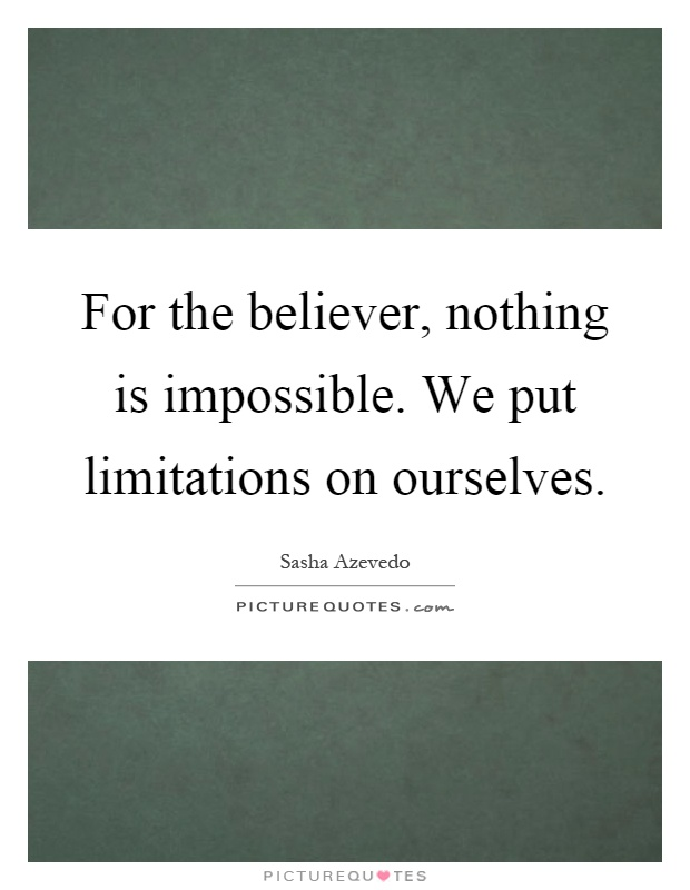 For the believer, nothing is impossible. We put limitations on ourselves Picture Quote #1