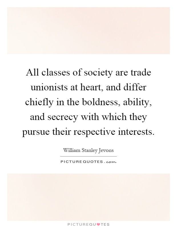 All classes of society are trade unionists at heart, and differ chiefly in the boldness, ability, and secrecy with which they pursue their respective interests Picture Quote #1