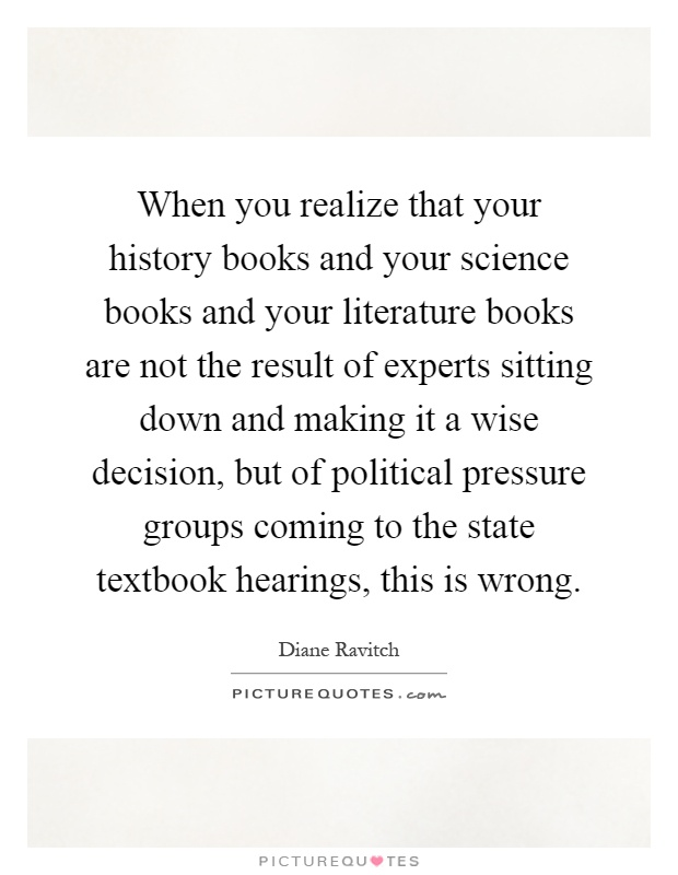 When you realize that your history books and your science books and your literature books are not the result of experts sitting down and making it a wise decision, but of political pressure groups coming to the state textbook hearings, this is wrong Picture Quote #1