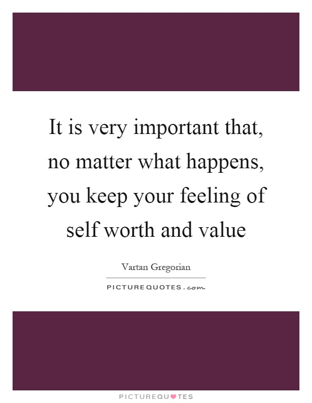 It is very important that, no matter what happens, you keep your feeling of self worth and value Picture Quote #1