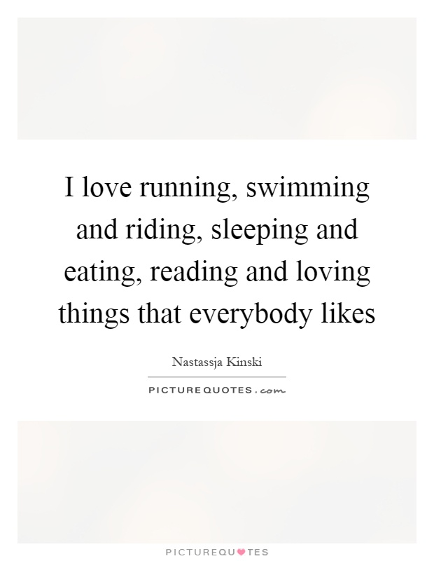I love running, swimming and riding, sleeping and eating, reading and loving things that everybody likes Picture Quote #1