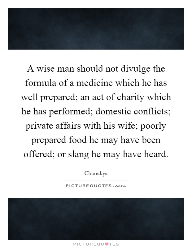 A wise man should not divulge the formula of a medicine which he has well prepared; an act of charity which he has performed; domestic conflicts; private affairs with his wife; poorly prepared food he may have been offered; or slang he may have heard Picture Quote #1