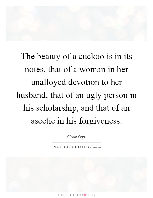 The beauty of a cuckoo is in its notes, that of a woman in her unalloyed devotion to her husband, that of an ugly person in his scholarship, and that of an ascetic in his forgiveness Picture Quote #1