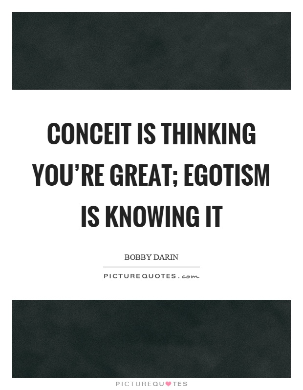 Conceit is thinking you're great; egotism is knowing it Picture Quote #1