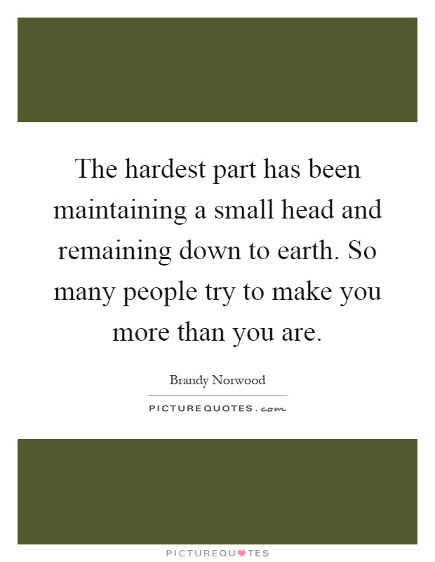 The hardest part has been maintaining a small head and remaining down to earth. So many people try to make you more than you are Picture Quote #1