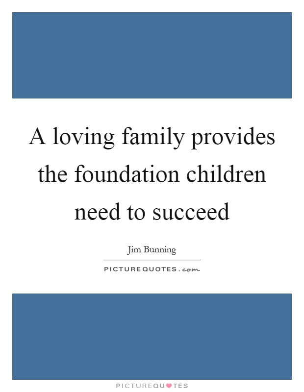 A loving family provides the foundation children need to succeed Picture Quote #1