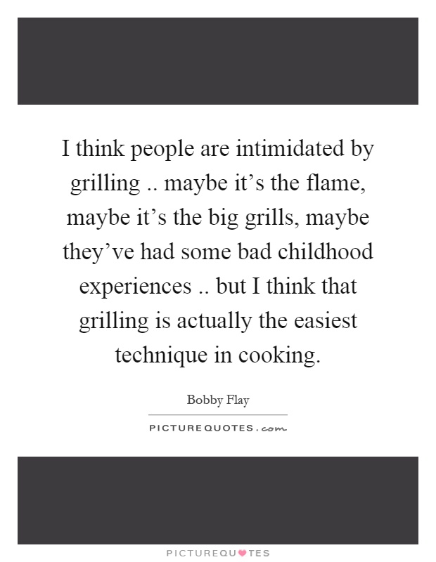 I think people are intimidated by grilling.. maybe it's the flame, maybe it's the big grills, maybe they've had some bad childhood experiences.. but I think that grilling is actually the easiest technique in cooking Picture Quote #1