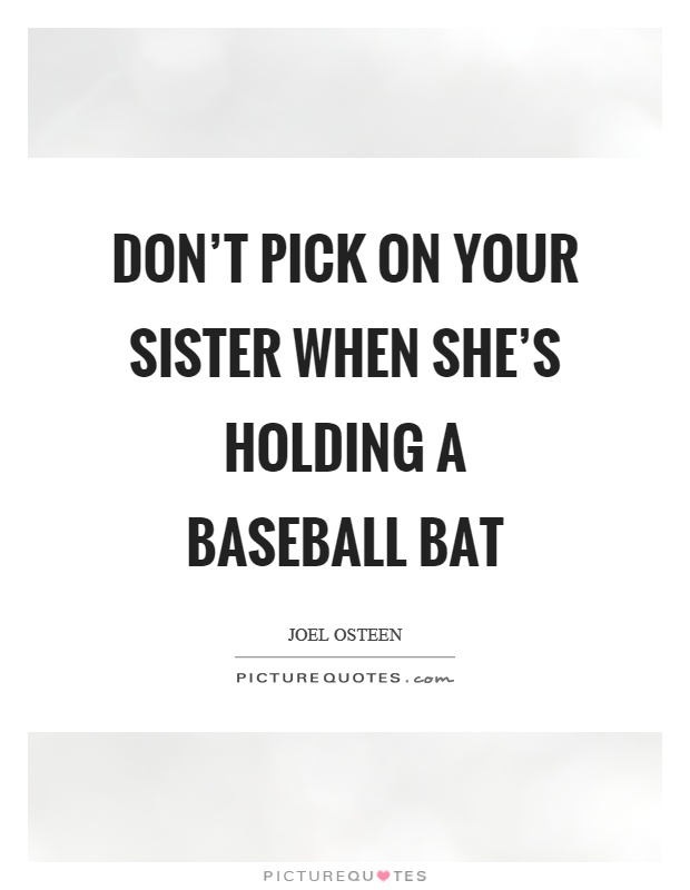 Don't pick on your sister when she's holding a baseball bat Picture Quote #1