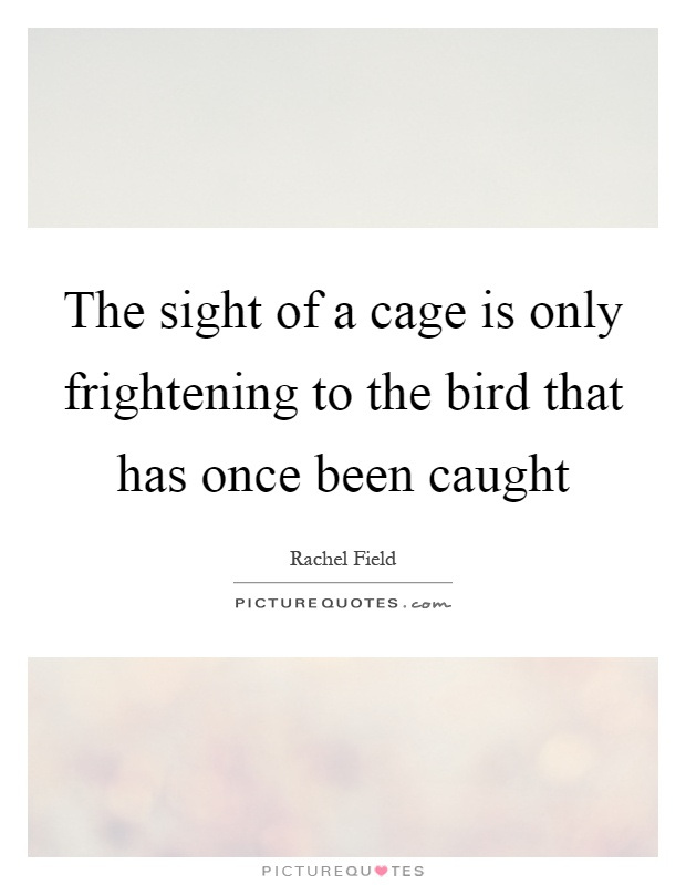 The sight of a cage is only frightening to the bird that has once been caught Picture Quote #1