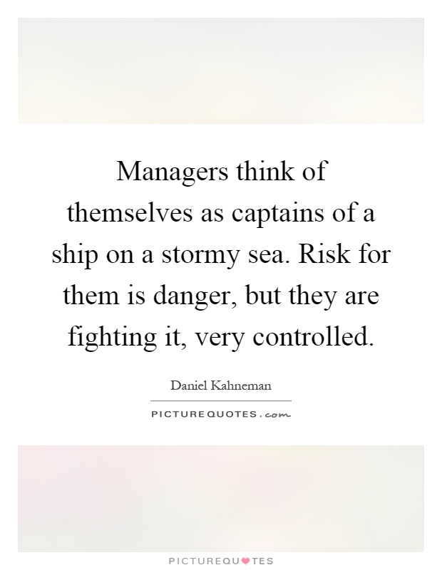 Managers think of themselves as captains of a ship on a stormy sea. Risk for them is danger, but they are fighting it, very controlled Picture Quote #1
