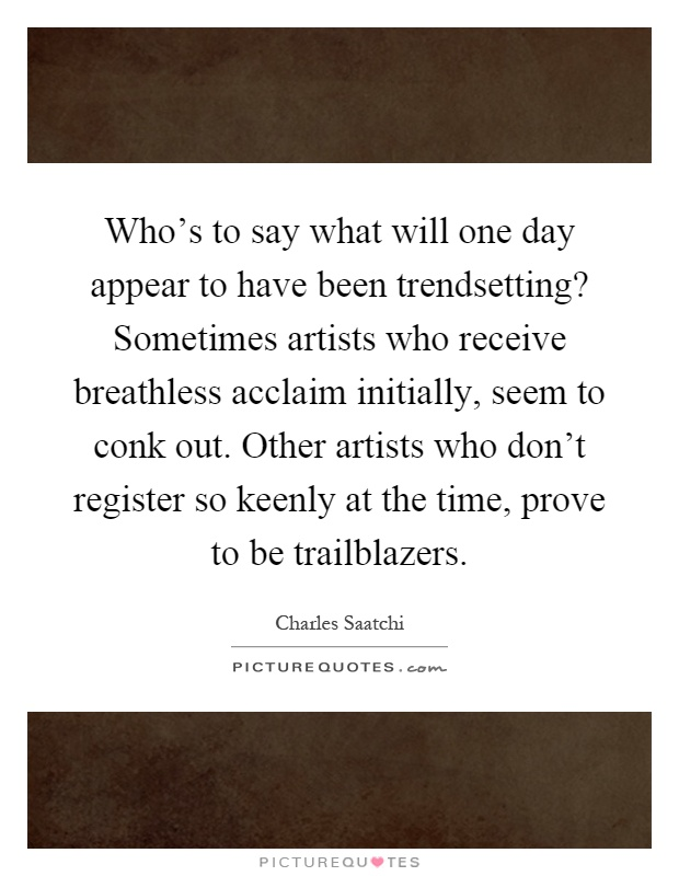 Who's to say what will one day appear to have been trendsetting? Sometimes artists who receive breathless acclaim initially, seem to conk out. Other artists who don't register so keenly at the time, prove to be trailblazers Picture Quote #1