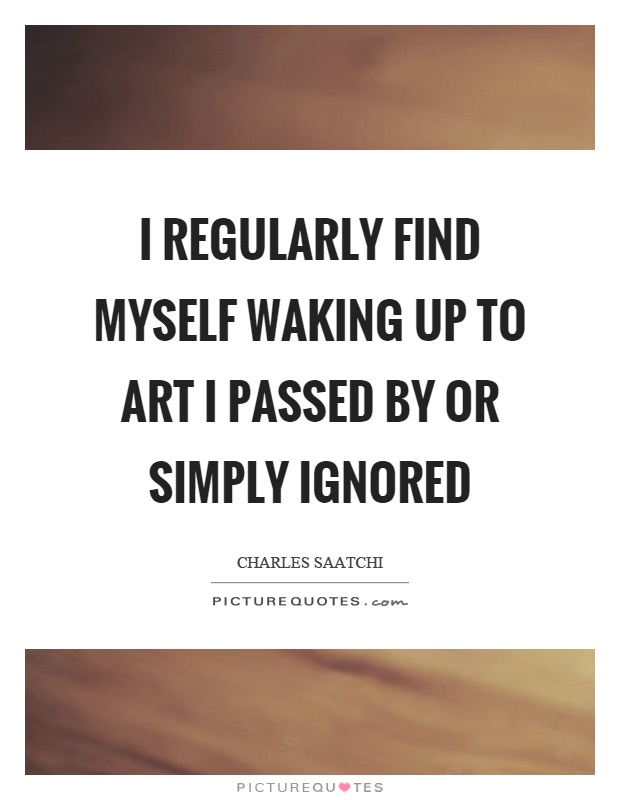 I regularly find myself waking up to art I passed by or simply ignored Picture Quote #1