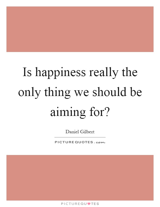 Is happiness really the only thing we should be aiming for? Picture Quote #1