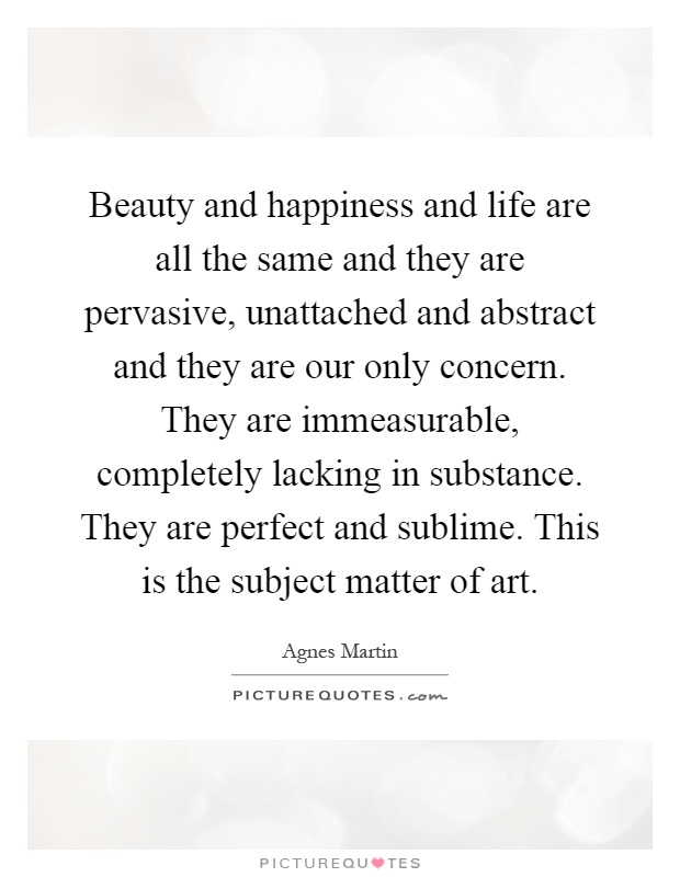 Beauty and happiness and life are all the same and they are pervasive, unattached and abstract and they are our only concern. They are immeasurable, completely lacking in substance. They are perfect and sublime. This is the subject matter of art Picture Quote #1