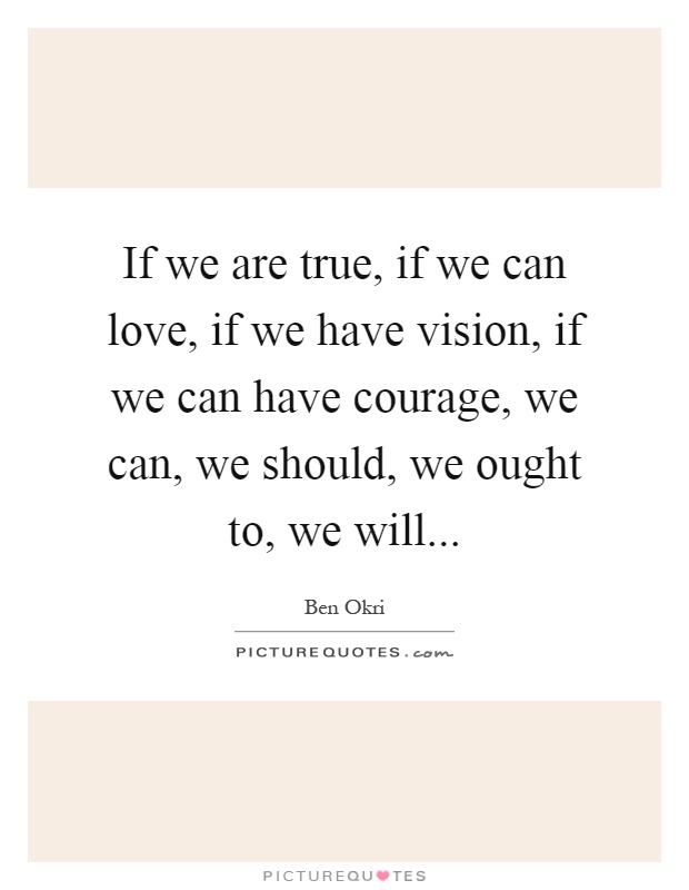 If we are true, if we can love, if we have vision, if we can have courage, we can, we should, we ought to, we will Picture Quote #1