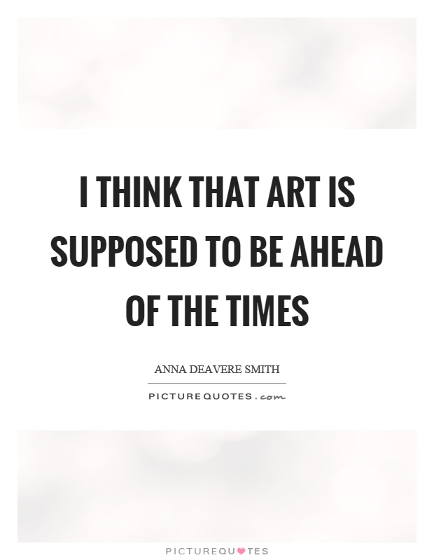 I think that art is supposed to be ahead of the times Picture Quote #1
