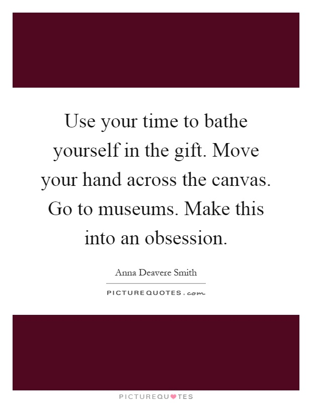 Use your time to bathe yourself in the gift. Move your hand across the canvas. Go to museums. Make this into an obsession Picture Quote #1