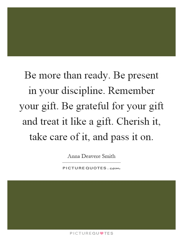 Be more than ready. Be present in your discipline. Remember your gift. Be grateful for your gift and treat it like a gift. Cherish it, take care of it, and pass it on Picture Quote #1