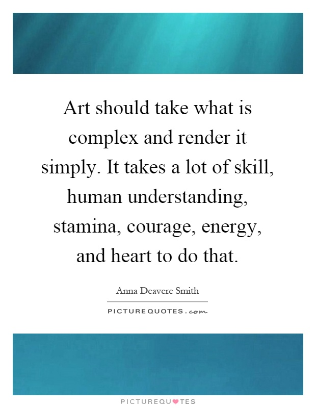 Art should take what is complex and render it simply. It takes a lot of skill, human understanding, stamina, courage, energy, and heart to do that Picture Quote #1