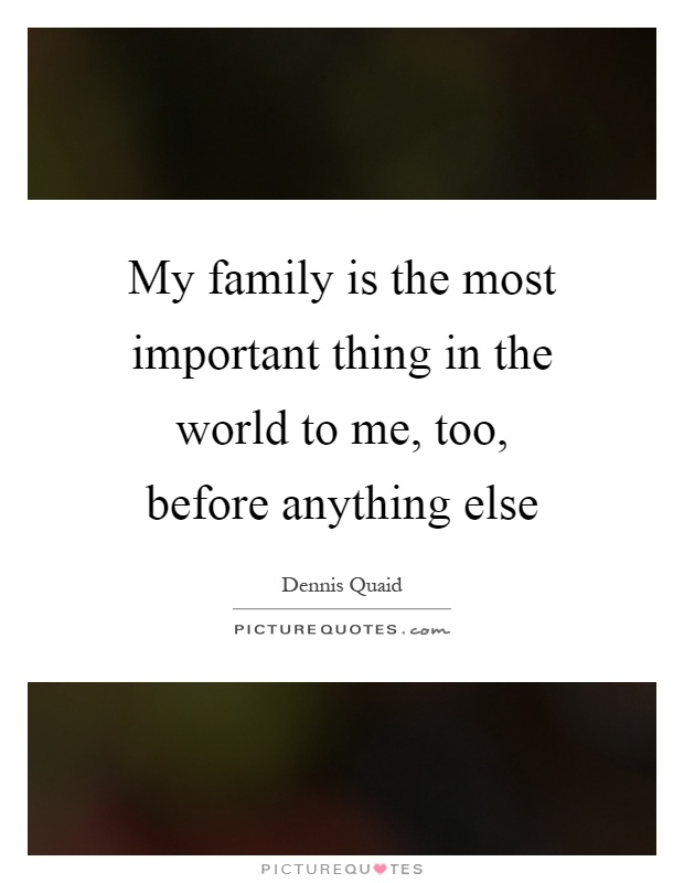 My family is the most important thing in the world to me, too, before anything else Picture Quote #1