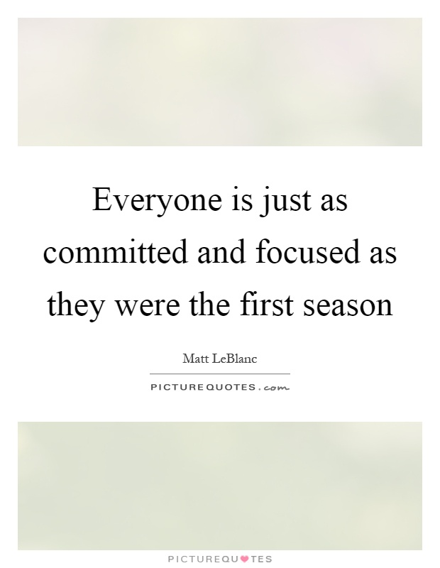Everyone is just as committed and focused as they were the first season Picture Quote #1