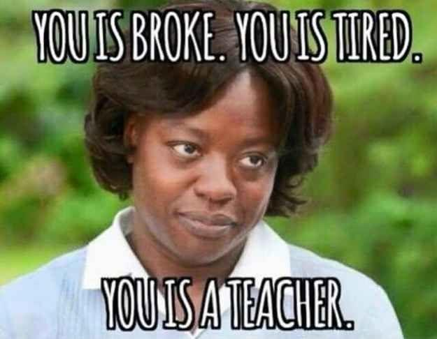 You is broke. You is tired. You is a teacher Picture Quote #1