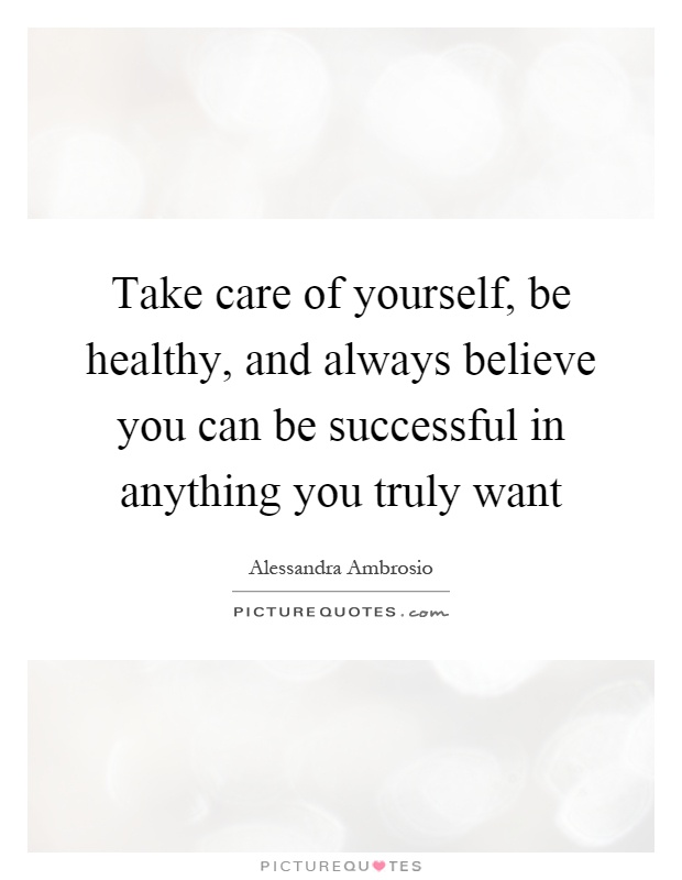 Take care of yourself, be healthy, and always believe you can be successful in anything you truly want Picture Quote #1
