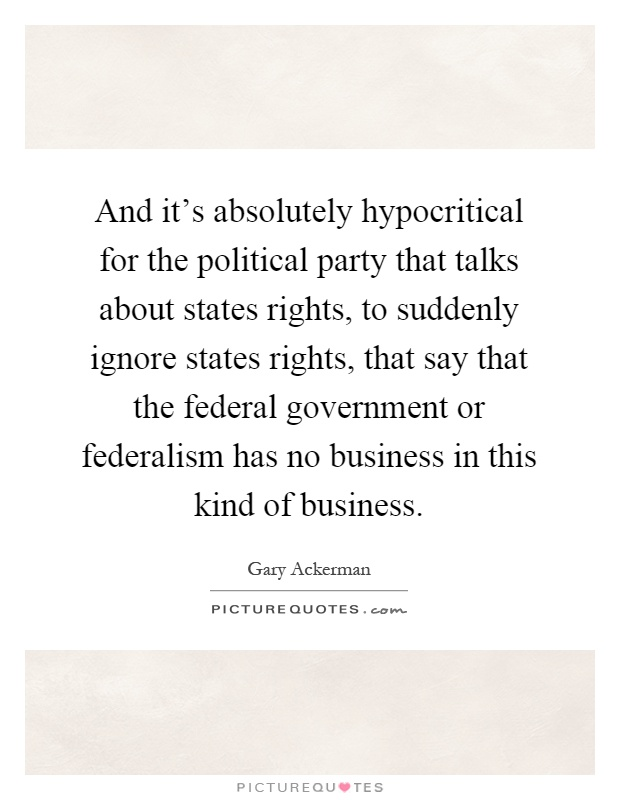 And it's absolutely hypocritical for the political party that talks about states rights, to suddenly ignore states rights, that say that the federal government or federalism has no business in this kind of business Picture Quote #1